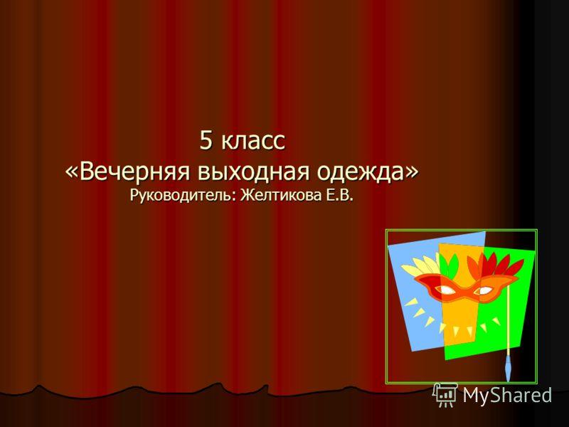 5 класс «Вечерняя выходная одежда» Руководитель: Желтикова Е.В.