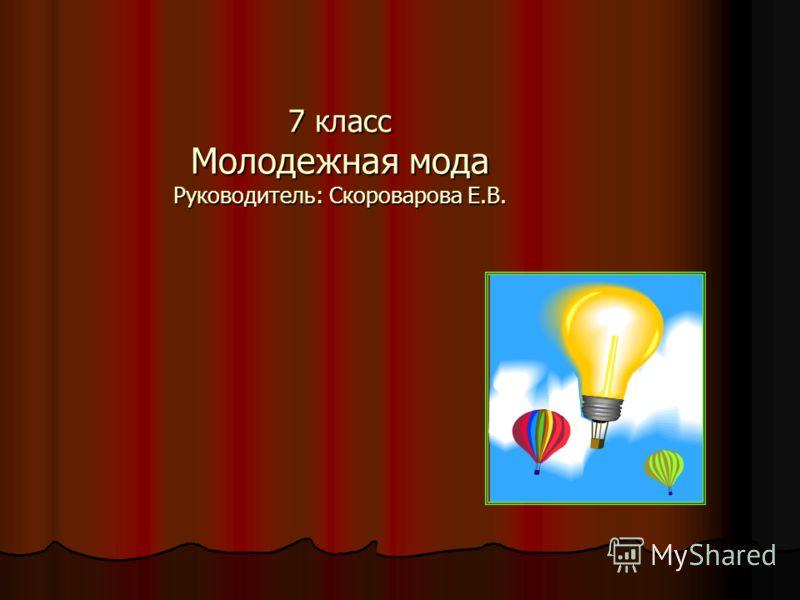 7 класс Молодежная мода Руководитель: Скороварова Е.В.
