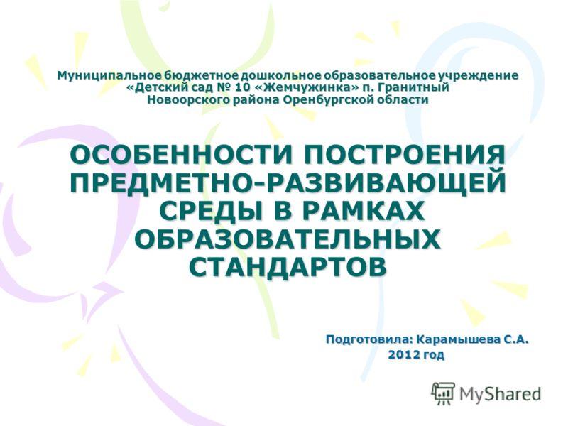 Муниципальное бюджетное дошкольное образовательное учреждение «Детский сад 10 «Жемчужинка» п. Гранитный Новоорского района Оренбургской области ОСОБЕННОСТИ ПОСТРОЕНИЯ ПРЕДМЕТНО-РАЗВИВАЮЩЕЙ СРЕДЫ В РАМКАХ ОБРАЗОВАТЕЛЬНЫХ СТАНДАРТОВ Подготовила: Карамы