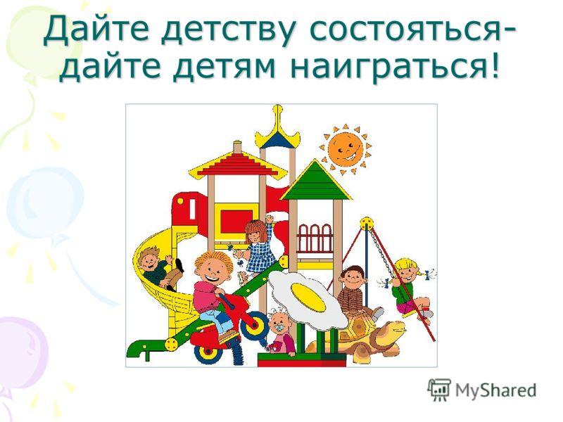 Дайте детству состояться- дайте детям наиграться!