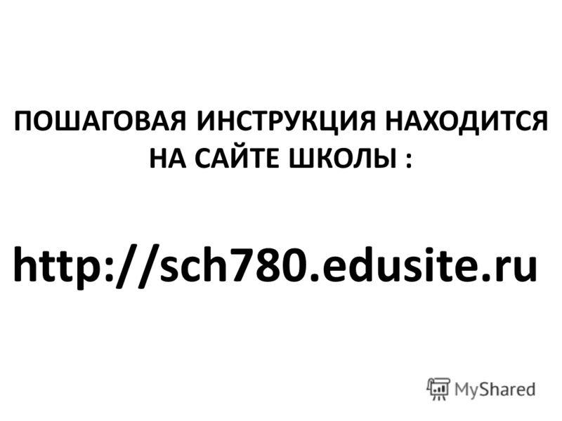 ПОШАГОВАЯ ИНСТРУКЦИЯ НАХОДИТСЯ НА САЙТЕ ШКОЛЫ : http://sch780.edusite.ru