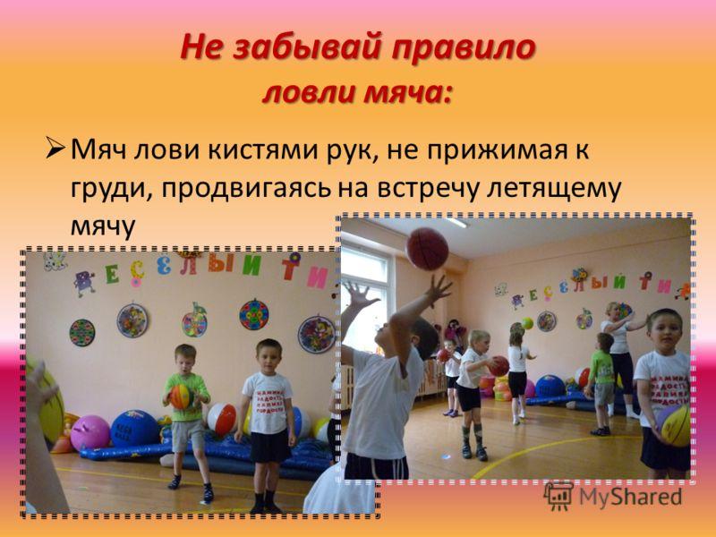 Не забывай правило ловли мяча: Мяч лови кистями рук, не прижимая к груди, продвигаясь на встречу летящему мячу