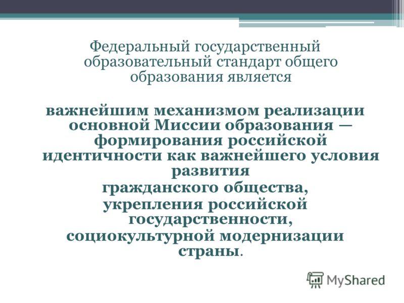 Федеральный государственный образовательный стандарт общего образования является важнейшим механизмом реализации основной Миссии образования формирования российской идентичности как важнейшего условия развития гражданского общества, укрепления россий