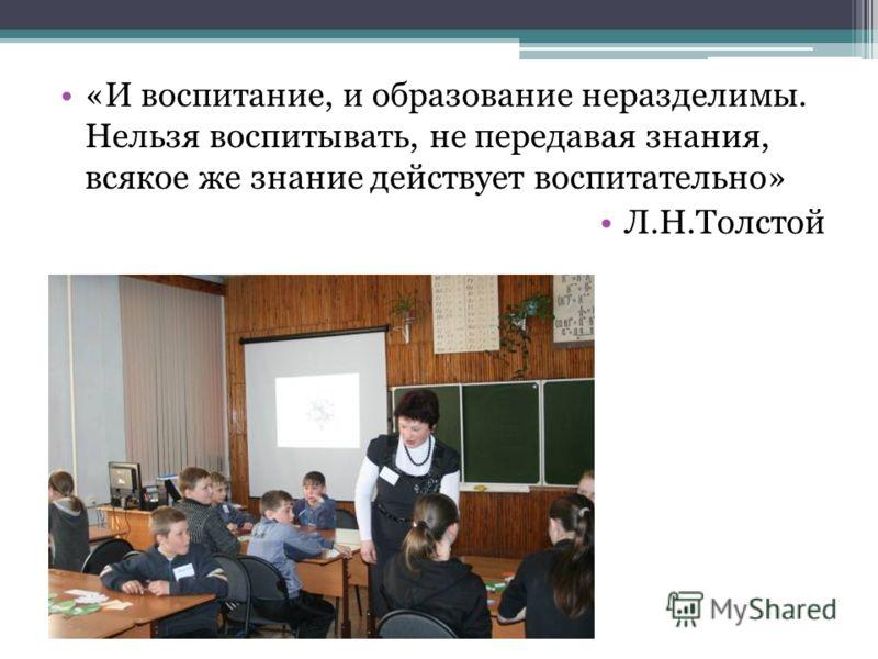 «И воспитание, и образование неразделимы. Нельзя воспитывать, не передавая знания, всякое же знание действует воспитательно» Л.Н.Толстой