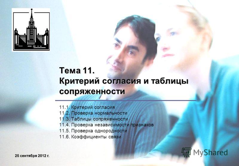 25 сентября 2012 г.25 сентября 2012 г.25 сентября 2012 г.25 сентября 2012 г. Тема 11. Критерий согласия и таблицы сопряженности 11.1. Критерий согласия 11.2. Проверка нормальности 11.3. Таблицы сопряженности 11.4. Проверка независимости признаков 11.