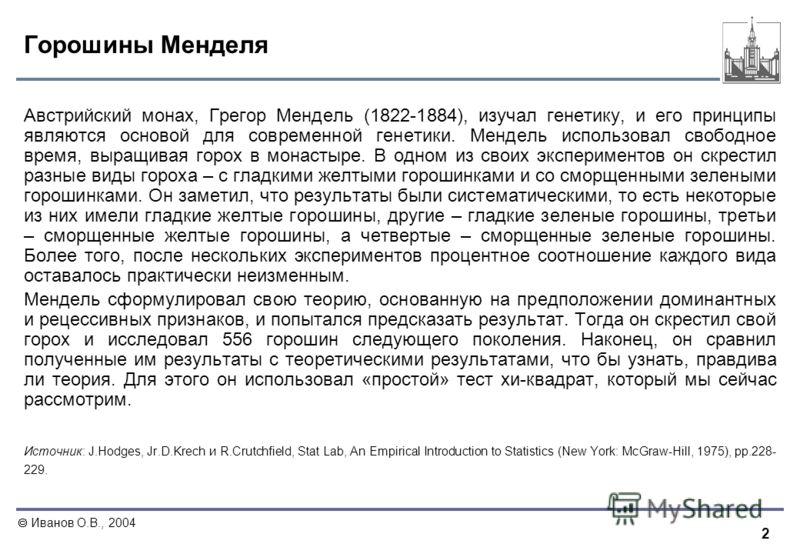 2 Иванов О.В., 2004 Горошины Менделя Австрийский монах, Грегор Мендель (1822-1884), изучал генетику, и его принципы являются основой для современной генетики. Мендель использовал свободное время, выращивая горох в монастыре. В одном из своих эксперим
