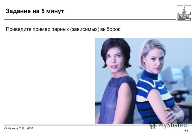 51 Иванов О.В., 2004 Задание на 5 минут Приведите пример парных (зависимых) выборок.