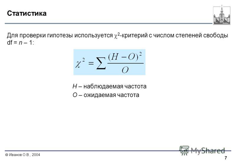 7 Иванов О.В., 2004 Статистика Для проверки гипотезы используется 2 -критерий с числом степеней свободы df = n – 1: Н – наблюдаемая частота О – ожидаемая частота