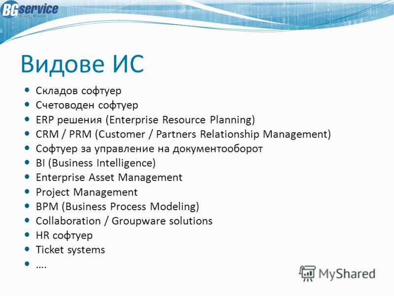 Видове ИС Складов софтуер Счетоводен софтуер ERP решения (Enterprise Resource Planning) CRM / PRM (Customer / Partners Relationship Management) Софтуер за управление на документооборот BI (Business Intelligence) Enterprise Asset Management Project Ma