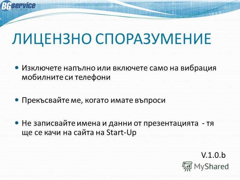 ЛИЦЕНЗНО СПОРАЗУМЕНИЕ Изключете напълно или включете само на вибрация мобилните си телефони Прекъсвайте ме, когато имате въпроси Не записвайте имена и данни от презентацията - тя ще се качи на сайта на Start-Up V.1.0.b
