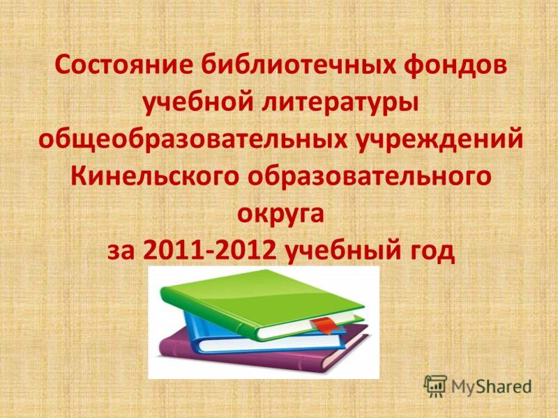 Состояние библиотечных фондов учебной литературы общеобразовательных учреждений Кинельского образовательного округа за 2011-2012 учебный год