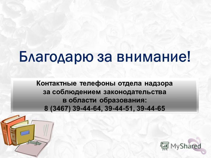 Благодарю за внимание! Контактные телефоны отдела надзора за соблюдением законодательства в области образования: 8 (3467) 39-44-64, 39-44-51, 39-44-65
