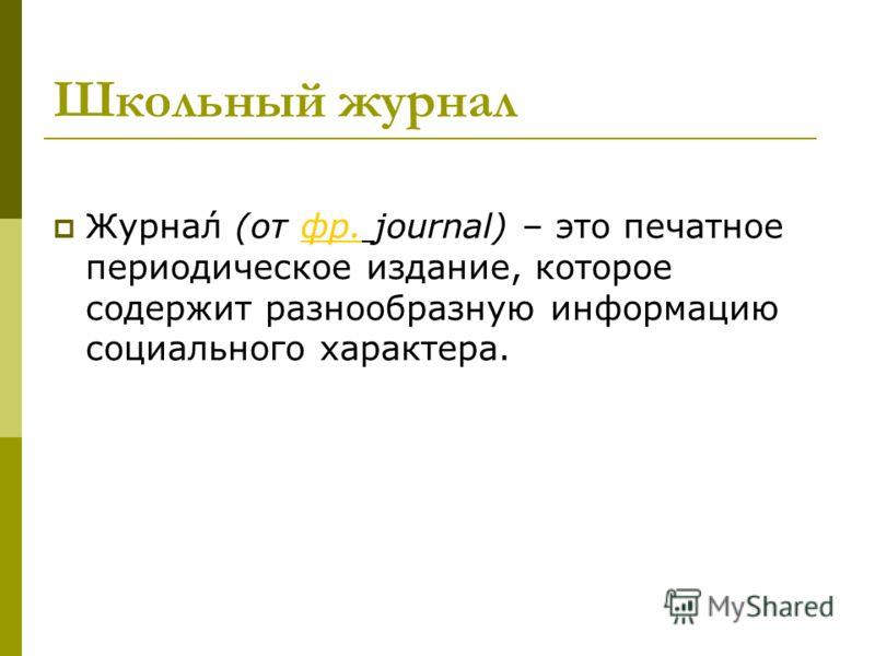 Школьный журнал Журна́л (от фр. journal) – это печатное периодическое издание, которое содержит разнообразную информацию социального характера.фр.