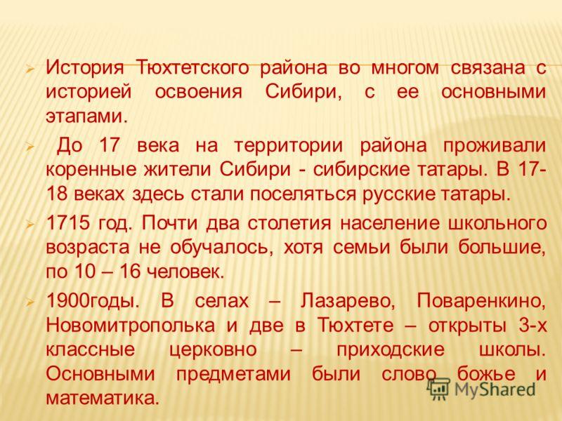 История Тюхтетского района во многом связана с историей освоения Сибири, с ее основными этапами. До 17 века на территории района проживали коренные жители Сибири - сибирские татары. В 17- 18 веках здесь стали поселяться русские татары. 1715 год. Почт