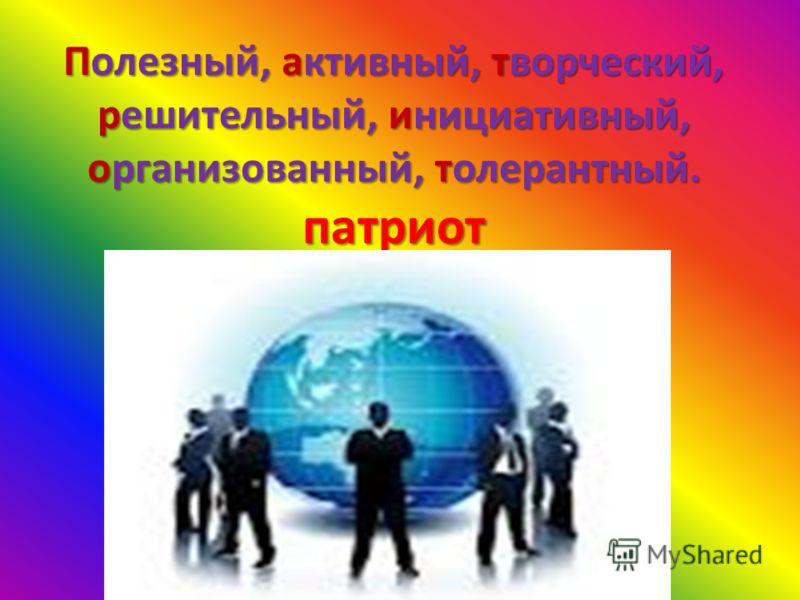 Полезный, активный, творческий, решительный, инициативный, организованный, толерантный. патриот