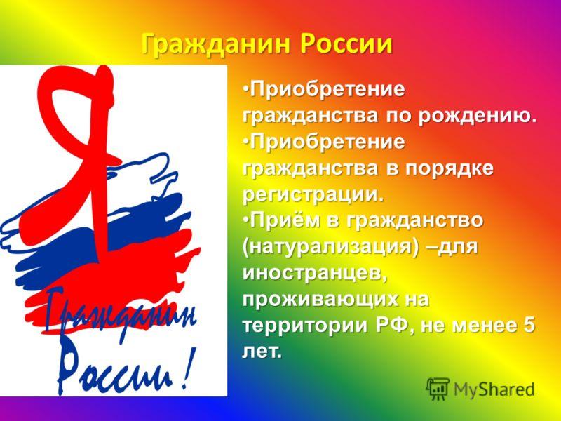 Гражданин России Приобретение гражданства по рождению.Приобретение гражданства по рождению. Приобретение гражданства в порядке регистрации.Приобретение гражданства в порядке регистрации. Приём в гражданствоПриём в гражданство (натурализация) –для ино