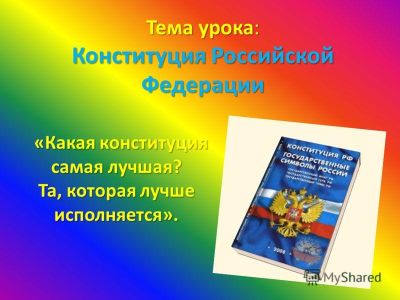 Тема урока: Конституция Российской Федерации «Какая конституция самая лучшая? «Какая конституция самая лучшая? Та, которая лучше исполняется».