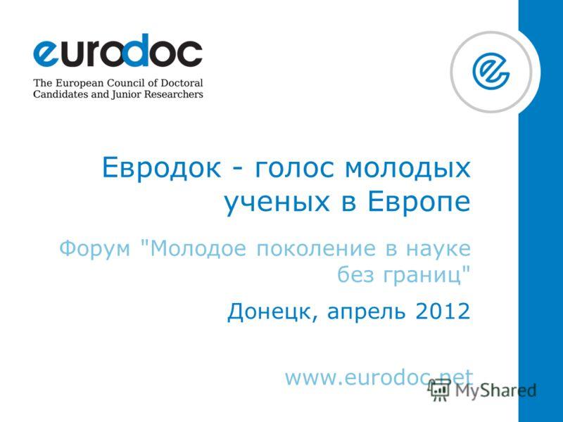 www.eurodoc.net Евродок - голос молодых ученых в Европе Форум Молодое поколение в науке без границ Донецк, апрель 2012