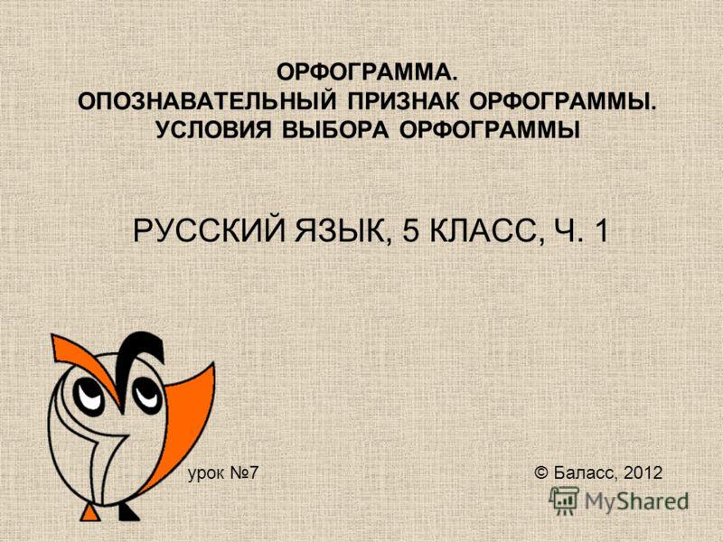 ОРФОГРАММА. ОПОЗНАВАТЕЛЬНЫЙ ПРИЗНАК ОРФОГРАММЫ. УСЛОВИЯ ВЫБОРА ОРФОГРАММЫ РУССКИЙ ЯЗЫК, 5 КЛАСС, Ч. 1 урок 7 © Баласс, 2012
