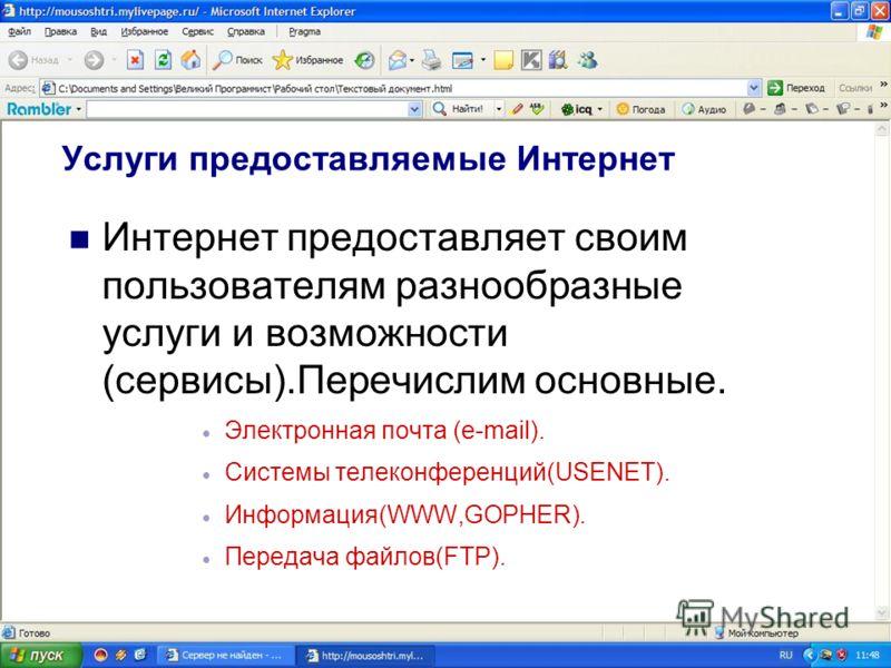 Услуги предоставляемые Интернет Интернет предоставляет своим пользователям разнообразные услуги и возможности (сервисы).Перечислим основные. Электронная почта (e-mail). Системы телеконференций(USENET). Информация(WWW,GOPHER). Передача файлов(FTP).