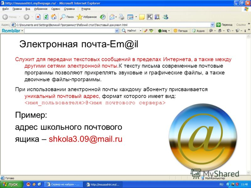 Электронная почта-Em@il Служит для передачи текстовых сообщений в пределах Интернета, а также между другими сетями электронной почты.К тексту письма современные почтовые программы позволяют прикреплять звуковые и графические файлы, а также двоичные ф
