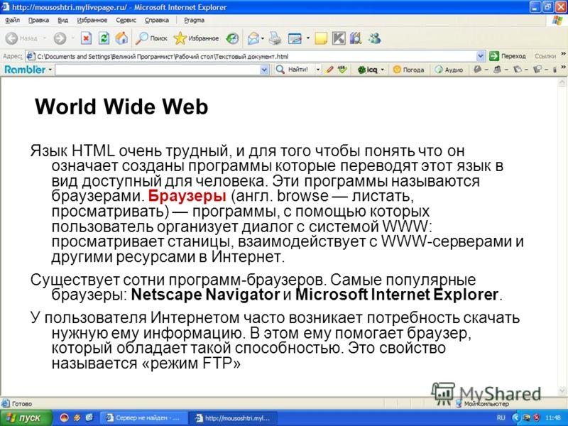 World Wide Web Язык HTML очень трудный, и для того чтобы понять что он означает созданы программы которые переводят этот язык в вид доступный для человека. Эти программы называются браузерами. Браузеры (англ. browse листать, просматривать) программы,
