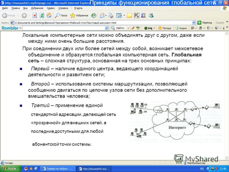 Принципы функционирования глобальной сети Локальные компьютерные сети можно объединять друг с другом, даже если между ними очень большие расстояния. При соединении двух или более сетей между собой, возникает межсетевое объединение и образуется глобал