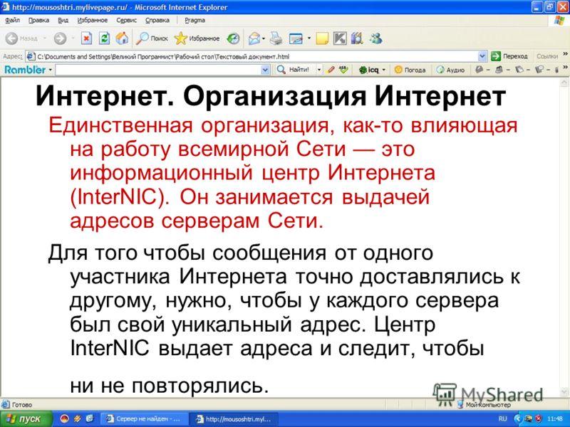 Интернет. Организация Интернет Единственная организация, как-то влияющая на работу всемирной Сети это информационный центр Интернета (InterNIC). Он занимается выдачей адресов серверам Сети. Для того чтобы сообщения от одного участника Интернета точно