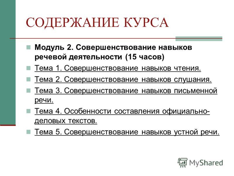 СОДЕРЖАНИЕ КУРСА Модуль 2. Совершенствование навыков речевой деятельности (15 часов) Тема 1. Совершенствование навыков чтения. Тема 2. Совершенствование навыков слушания. Тема 3. Совершенствование навыков письменной речи. Тема 4. Особенности составле