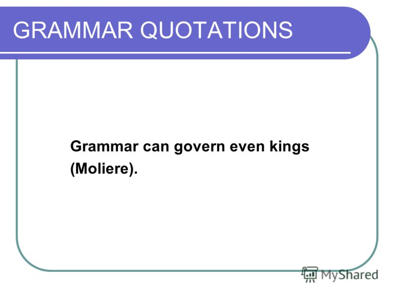 GRAMMAR QUOTATIONS Grammar can govern even kings (Moliere).