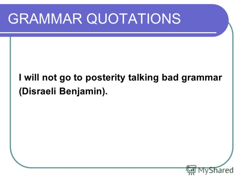 GRAMMAR QUOTATIONS I will not go to posterity talking bad grammar (Disraeli Benjamin).