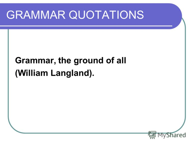 GRAMMAR QUOTATIONS Grammar, the ground of all (William Langland).