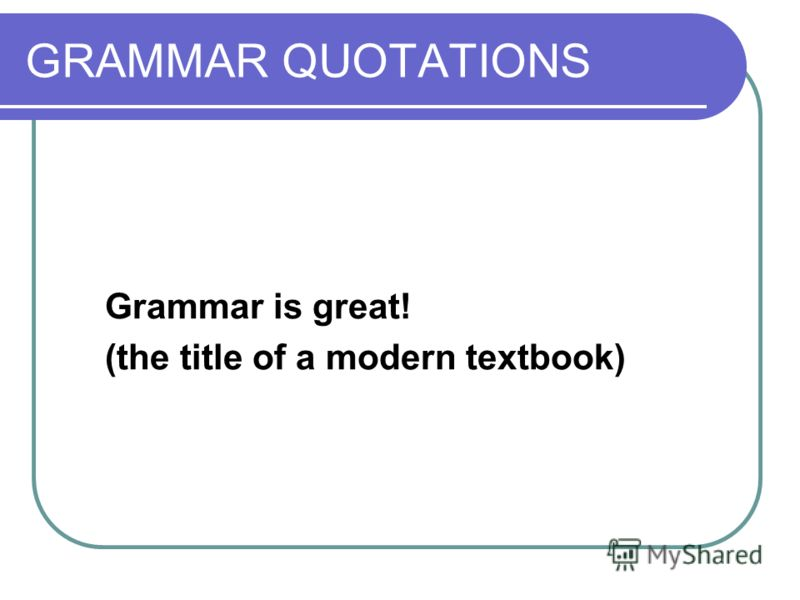 GRAMMAR QUOTATIONS Grammar is great! (the title of a modern textbook)