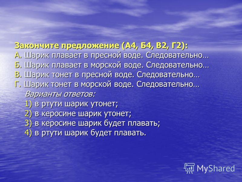 Закончите предложение (А4, Б4, В2, Г2): А. Шарик плавает в пресной воде. Следовательно… Б. Шарик плавает в морской воде. Следовательно… В. Шарик тонет в пресной воде. Следовательно… Г. Шарик тонет в морской воде. Следовательно… Варианты ответов: 1) в