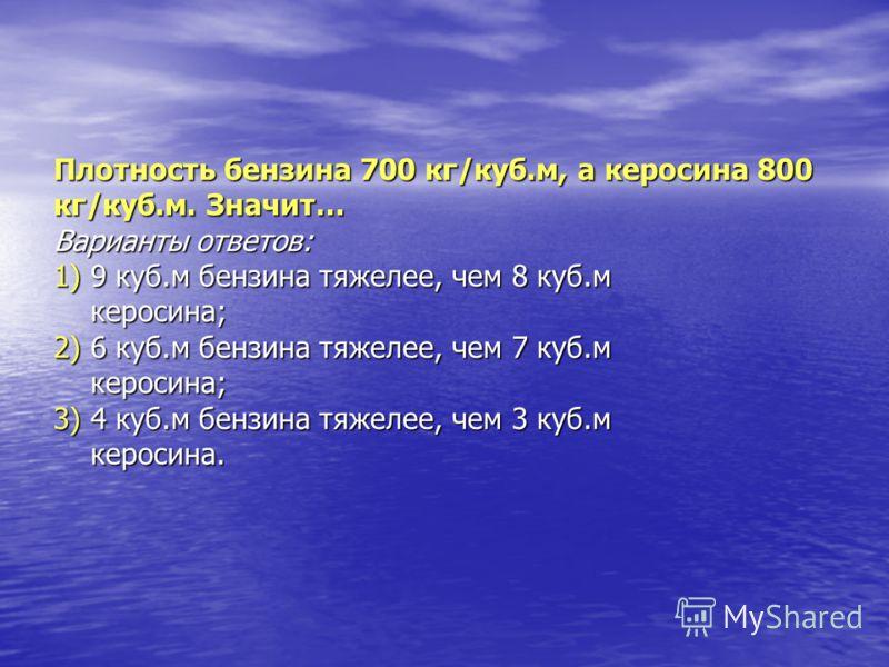 Плотность бензина 700 кг/куб.м, а керосина 800 кг/куб.м. Значит… Варианты ответов: 1) 9 куб.м бензина тяжелее, чем 8 куб.м керосина; 2) 6 куб.м бензина тяжелее, чем 7 куб.м керосина; 3) 4 куб.м бензина тяжелее, чем 3 куб.м керосина.