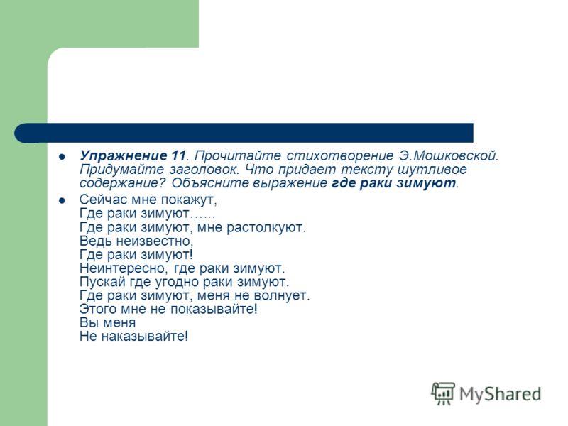 Упражнение 11. Прочитайте стихотворение Э.Мошковской. Придумайте заголовок. Что придает тексту шутливое содержание? Объясните выражение где раки зимуют. Сейчас мне покажут, Где раки зимуют…... Где раки зимуют, мне растолкуют. Ведь неизвестно, Где рак
