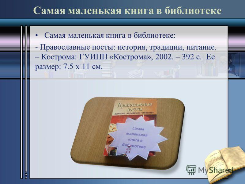 Самая маленькая книга в библиотеке Самая маленькая книга в библиотеке : - Православные посты : история, традиции, питание. – Кострома : ГУИПП « Кострома », 2002. – 392 с. Ее размер : 7.5 x 11 см.