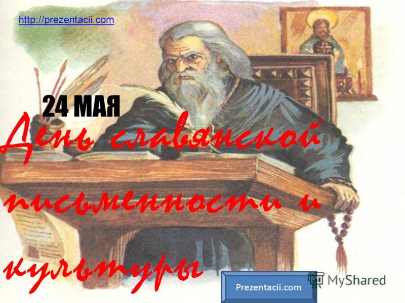 День славянской письменности и культуры 24 МАЯ Prezentacii.com http://prezentacii.com