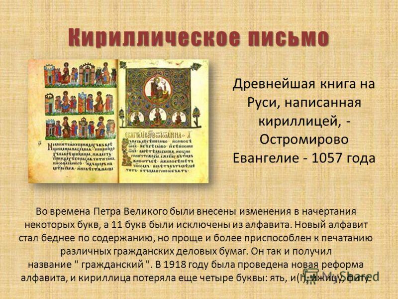 Кириллическое письмо Древнейшая книга на Руси, написанная кириллицей, - Остромирово Евангелие - 1057 года Во времена Петра Великого были внесены изменения в начертания некоторых букв, а 11 букв были исключены из алфавита. Новый алфавит стал беднее по