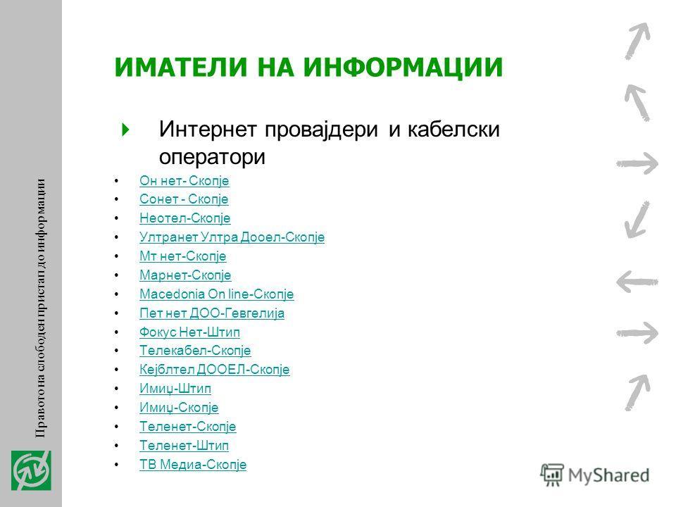 ИМАТЕЛИ НА ИНФОРМАЦИИ Правни и физички лица кои вршат јавни овластувања во РМ Комори, акционерски друштво и синдикати Банки Осигурителни компании Интернет провајдери и кабелски оператори Правото на слободен пристап до информации