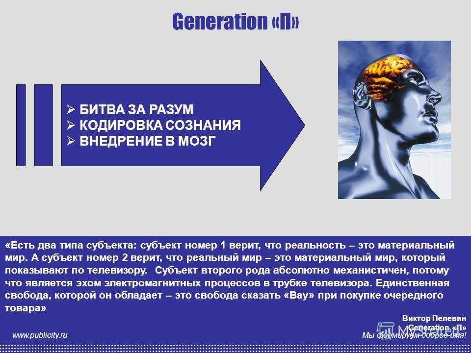 анна казарина Мы формируем доброе имя! www.publicity.ru Generation «П» БИТВА ЗА РАЗУМ КОДИРОВКА СОЗНАНИЯ ВНЕДРЕНИЕ В МОЗГ БИТВА ЗА РАЗУМ КОДИРОВКА СОЗНАНИЯ ВНЕДРЕНИЕ В МОЗГ «Есть два типа субъекта: субъект номер 1 верит, что реальность – это материал