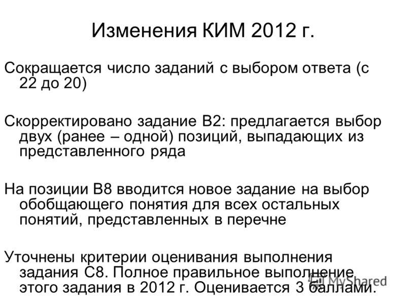 Изменения КИМ 2012 г. Сокращается число заданий с выбором ответа (с 22 до 20) Скорректировано задание В2: предлагается выбор двух (ранее – одной) позиций, выпадающих из представленного ряда На позиции В8 вводится новое задание на выбор обобщающего по