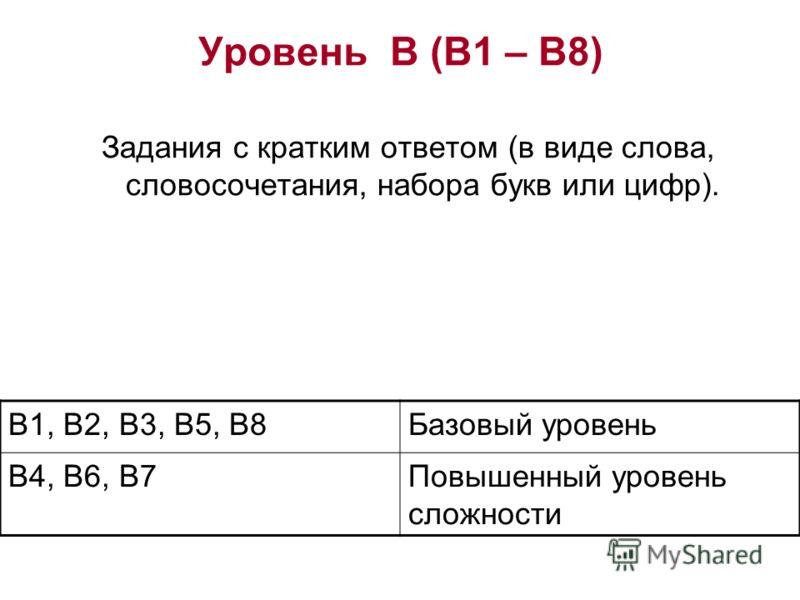 Уровень В (В1 – В8) Задания с кратким ответом (в виде слова, словосочетания, набора букв или цифр). В1, В2, В3, В5, В8Базовый уровень В4, В6, В7Повышенный уровень сложности