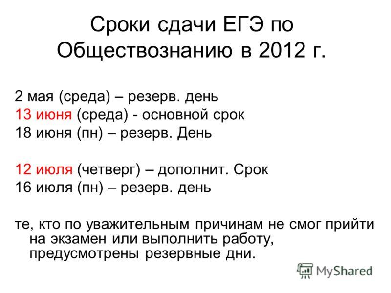 Сроки сдачи ЕГЭ по Обществознанию в 2012 г. 2 мая (среда) – резерв. день 13 июня (среда) - основной срок 18 июня (пн) – резерв. День 12 июля (четверг) – дополнит. Срок 16 июля (пн) – резерв. день те, кто по уважительным причинам не смог прийти на экз