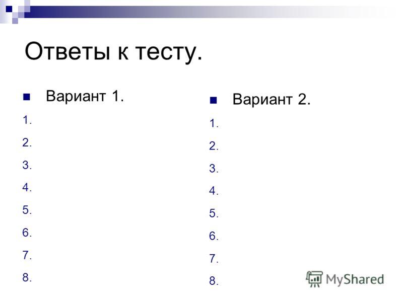 Ответы к тесту. Вариант 1. 1. 2. 3. 4. 5. 6. 7. 8. Вариант 2. 1. 2. 3. 4. 5. 6. 7. 8.