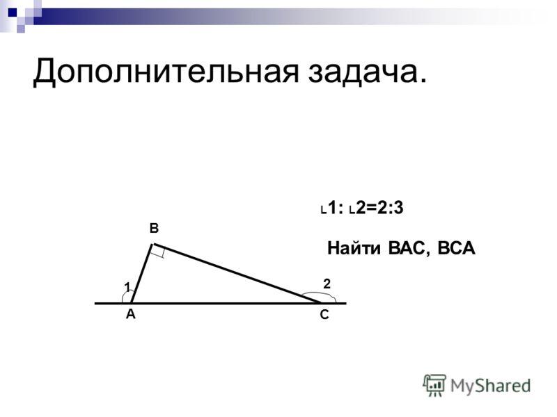 Дополнительная задача. 1 2 А В С L 1: L 2=2:3 Найти ВАС, ВСА