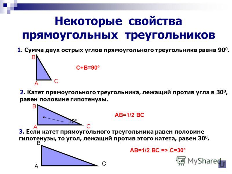 Некоторые свойства прямоугольных треугольников 1. Сумма двух острых углов прямоугольного треугольника равна 90 0. 2. Катет прямоугольного треугольника, лежащий против угла в 30 0, равен половине гипотенузы. 3. Если катет прямоугольного треугольника р