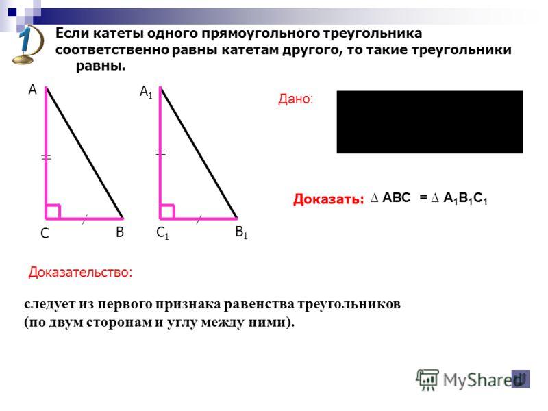 Если катеты одного прямоугольного треугольника соответственно равны катетам другого, то такие треугольники равны. Доказать: Доказательство: В А А1А1 С С1С1 В1В1 АВС – прямоугольный, А 1 В 1 С 1 – прямоугольный, ВС = В 1 С 1, АС = А 1 С 1. АВС = А 1 В