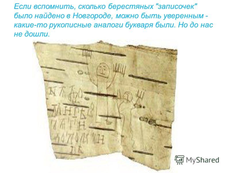 Если вспомнить, сколько берестяных записочек было найдено в Новгороде, можно быть уверенным - какие-то рукописные аналоги букваря были. Но до нас не дошли.