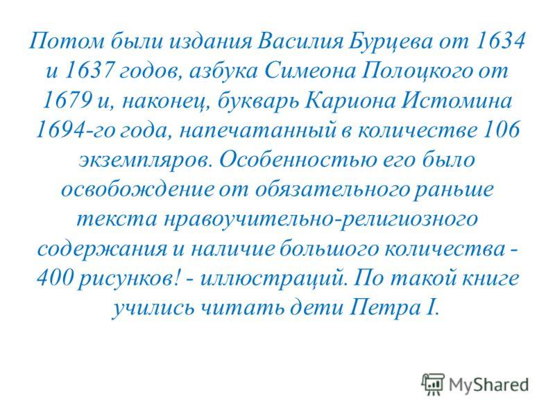 Потом были издания Василия Бурцева от 1634 и 1637 годов, азбука Симеона Полоцкого от 1679 и, наконец, букварь Кариона Истомина 1694-го года, напечатанный в количестве 106 экземпляров. Особенностью его было освобождение от обязательного раньше текста
